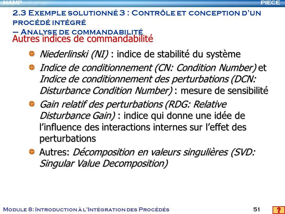 PIECENAMP Module 8: Introduction à l Intégration des Procédés 51 2.3 Exemple solutionné 3 : Contrôle et conception dun procédé intégré – Analyse de commandabilité Niederlinski (NI) : indice de stabilité du système Indice de conditionnement (CN: Condition Number) et Indice de conditionnement des perturbations (DCN: Disturbance Condition Number) : mesure de sensibilité Gain relatif des perturbations (RDG: Relative Disturbance Gain) : indice qui donne une idée de linfluence des interactions internes sur leffet des perturbations Autres: Décomposition en valeurs singulières (SVD: Singular Value Decomposition) Autres indices de commandabilité