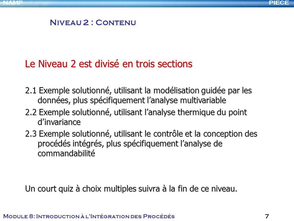PIECENAMP Module 8: Introduction à l Intégration des Procédés 7 Le Niveau 2 est divisé en trois sections 2.1 Exemple solutionné, utilisant la modélisation guidée par les données, plus spécifiquement lanalyse multivariable 2.2 Exemple solutionné, utilisant lanalyse thermique du point dinvariance 2.3 Exemple solutionné, utilisant le contrôle et la conception des procédés intégrés, plus spécifiquement lanalyse de commandabilité Un court quiz à choix multiples suivra à la fin de ce niveau.