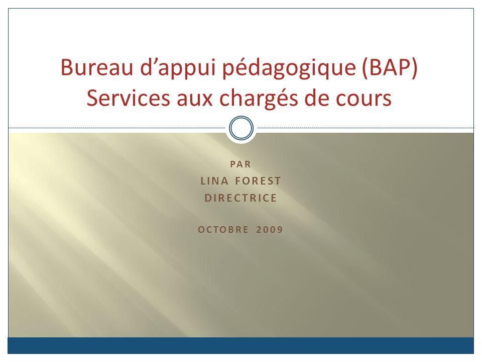 PAR LINA FOREST DIRECTRICE OCTOBRE 2009 Bureau dappui pédagogique (BAP) Services aux chargés de cours