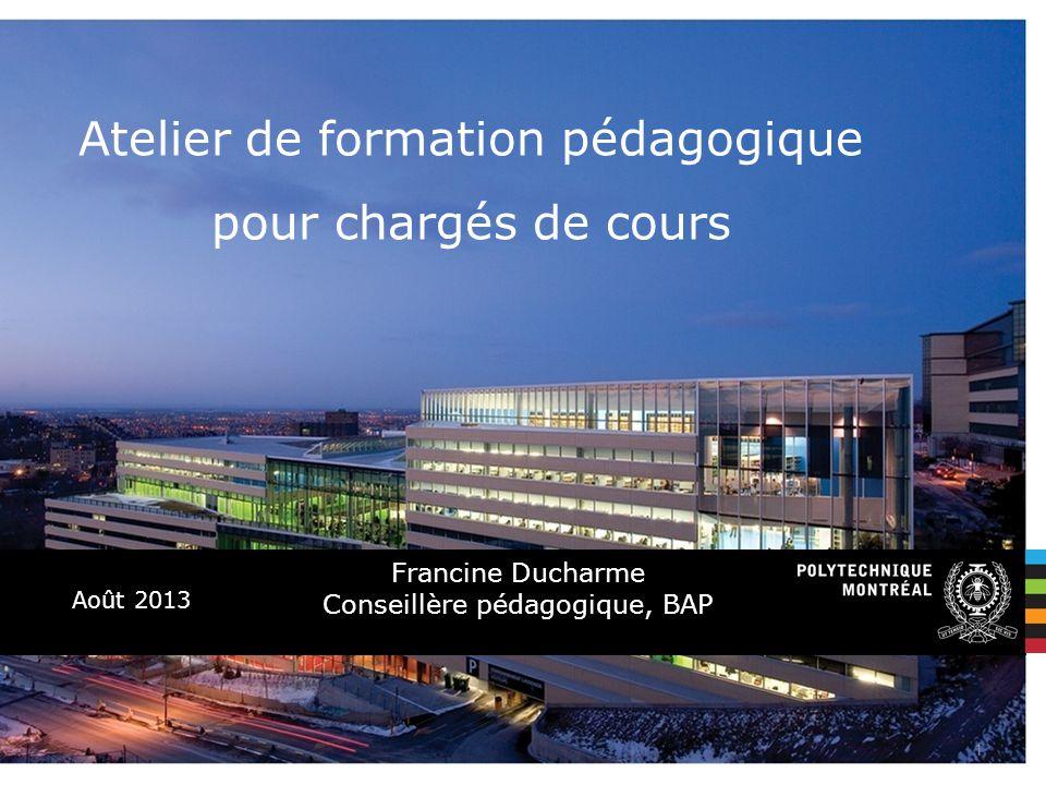 Août 2013 Atelier de formation pédagogique pour chargés de cours Francine Ducharme Conseillère pédagogique, BAP 1