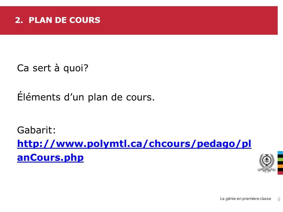 Le génie en première classe 2. PLAN DE COURS Ca sert à quoi? Éléments dun plan de cours. 9 Gabarit: http://www.polymtl.ca/chcours/pedago/pl anCours.ph