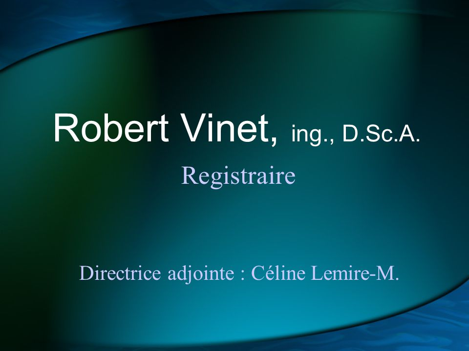 Robert Vinet, ing., D.Sc.A. Registraire Directrice adjointe : Céline Lemire-M.