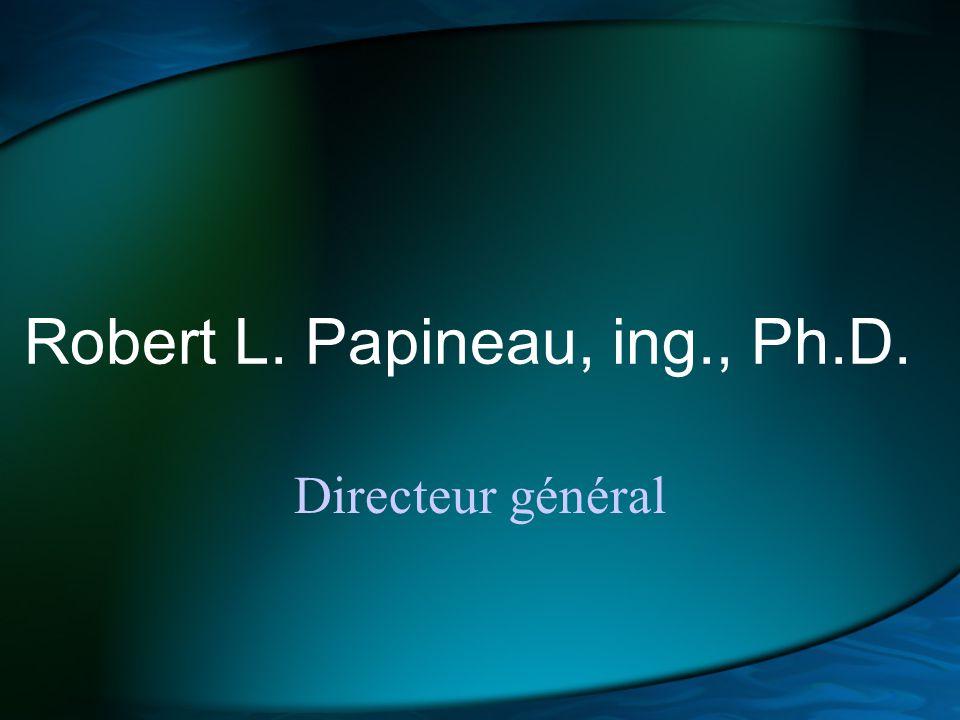 Robert L. Papineau, ing., Ph.D. Directeur général