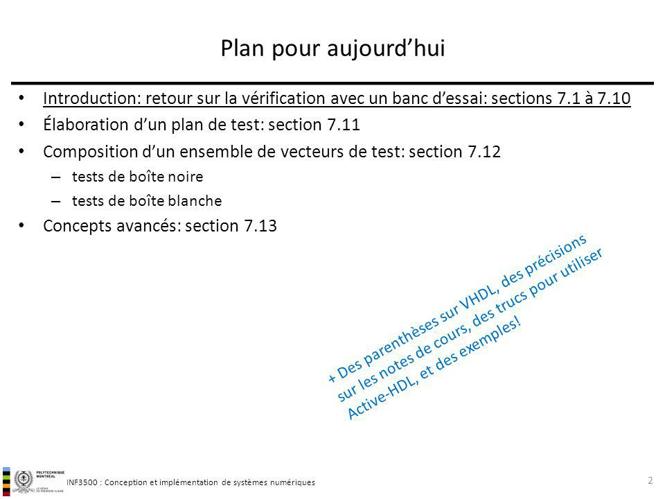 INF3500 : Conception et implémentation de systèmes numériques Vecteurs de test choisis par analyse des valeurs limites (test de boîte noire) Cette approche découle de lobservation que les erreurs se produisent souvent aux valeurs limites des données (exemple: débordement dune addition).