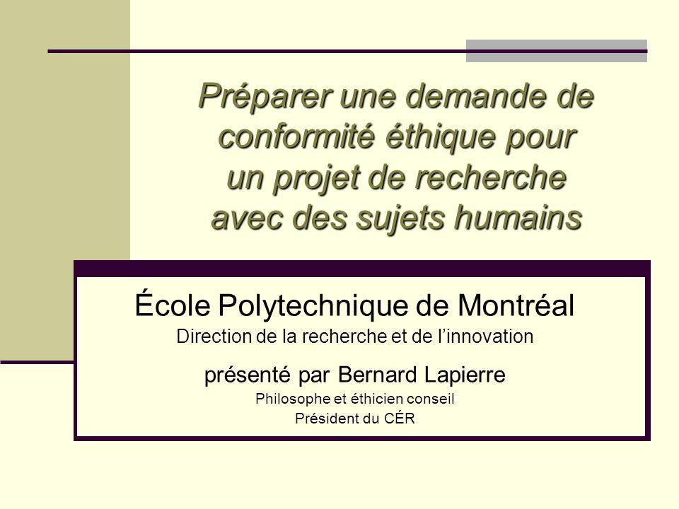 Préparer une demande de conformité éthique pour un projet de recherche avec des sujets humains École Polytechnique de Montréal Direction de la recherche et de linnovation présenté par Bernard Lapierre Philosophe et éthicien conseil Président du CÉR
