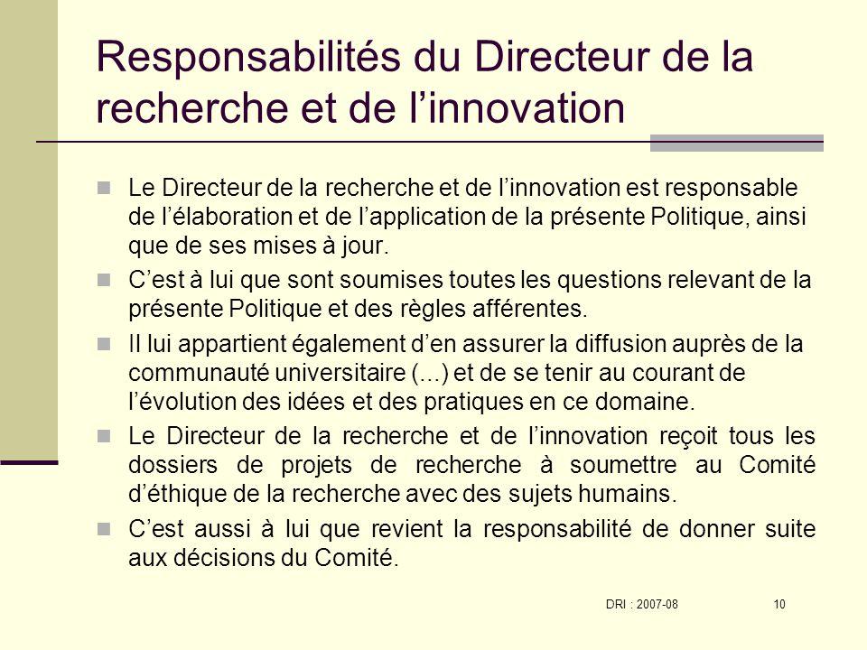 DRI : 2007-08 10 Responsabilités du Directeur de la recherche et de linnovation Le Directeur de la recherche et de linnovation est responsable de lélaboration et de lapplication de la présente Politique, ainsi que de ses mises à jour.