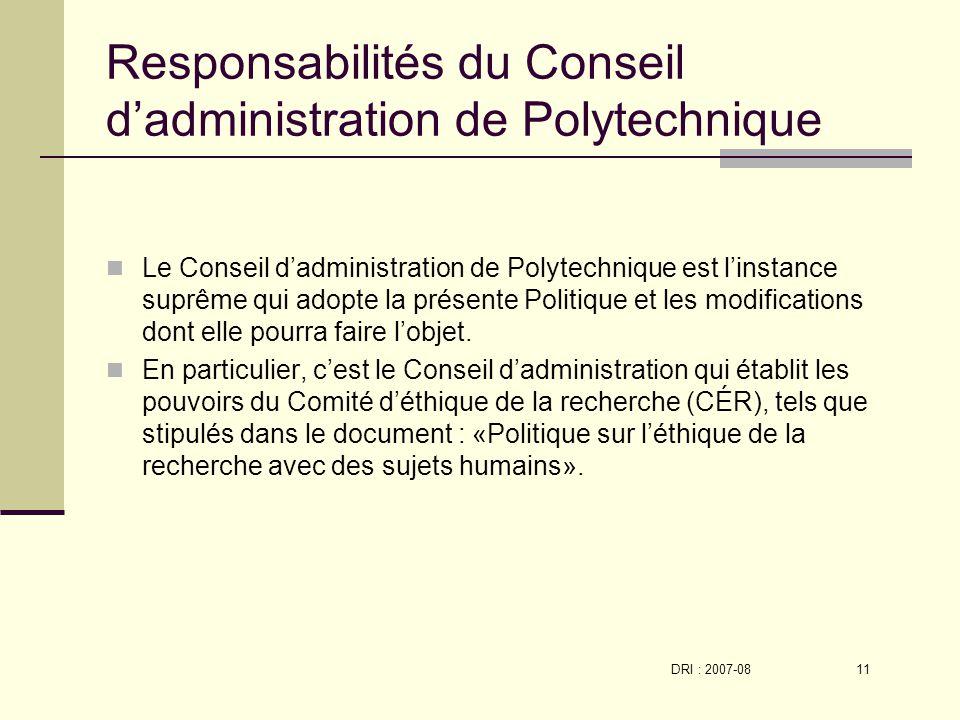 DRI : 2007-08 11 Responsabilités du Conseil dadministration de Polytechnique Le Conseil dadministration de Polytechnique est linstance suprême qui adopte la présente Politique et les modifications dont elle pourra faire lobjet.