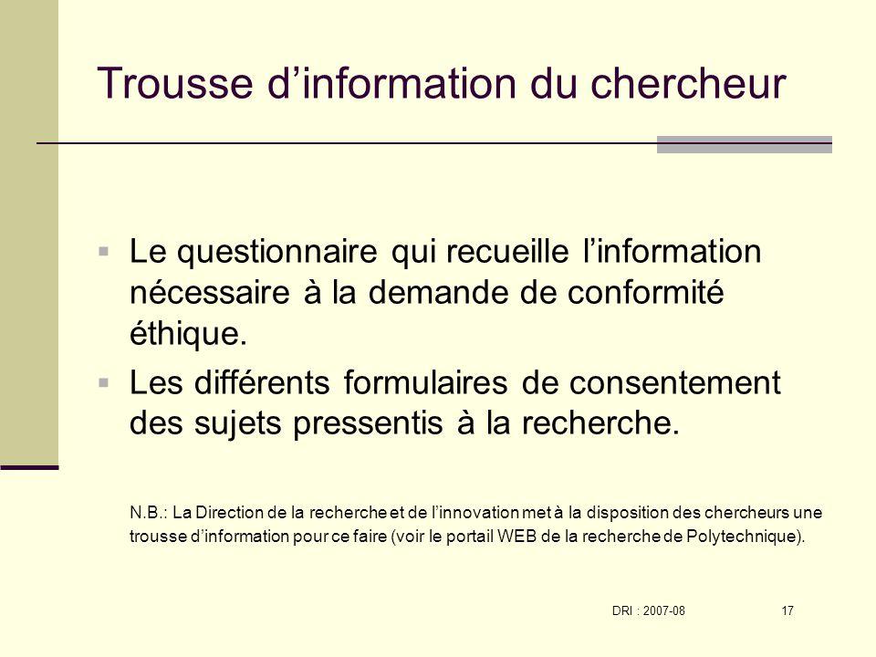 DRI : 2007-08 17 Trousse dinformation du chercheur Le questionnaire qui recueille linformation nécessaire à la demande de conformité éthique.