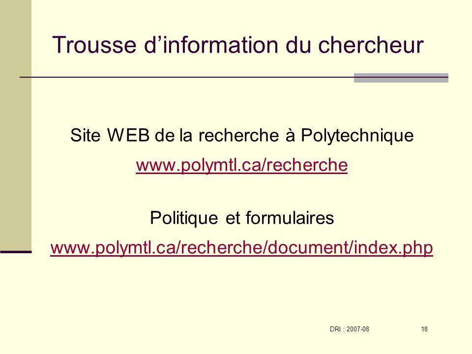 DRI : 2007-08 18 Trousse dinformation du chercheur Site WEB de la recherche à Polytechnique www.polymtl.ca/recherche Politique et formulaires www.polymtl.ca/recherche/document/index.php