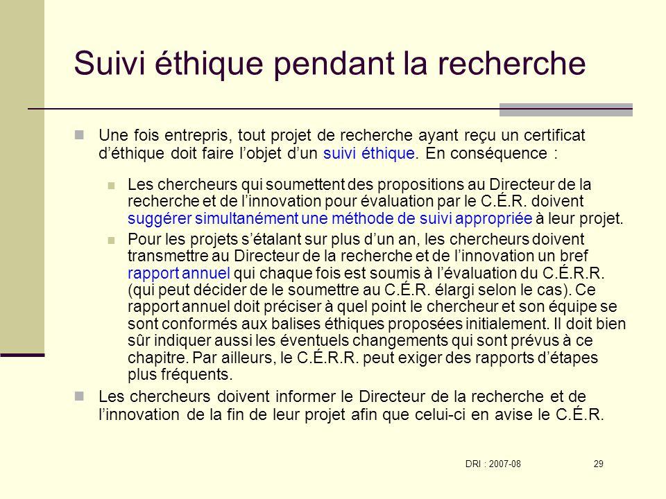 DRI : 2007-08 29 Suivi éthique pendant la recherche Une fois entrepris, tout projet de recherche ayant reçu un certificat déthique doit faire lobjet dun suivi éthique.