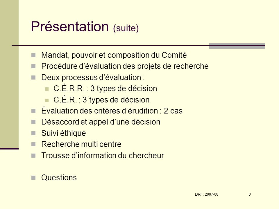 DRI : 2007-08 3 Présentation (suite) Mandat, pouvoir et composition du Comité Procédure dévaluation des projets de recherche Deux processus dévaluation : C.É.R.R.