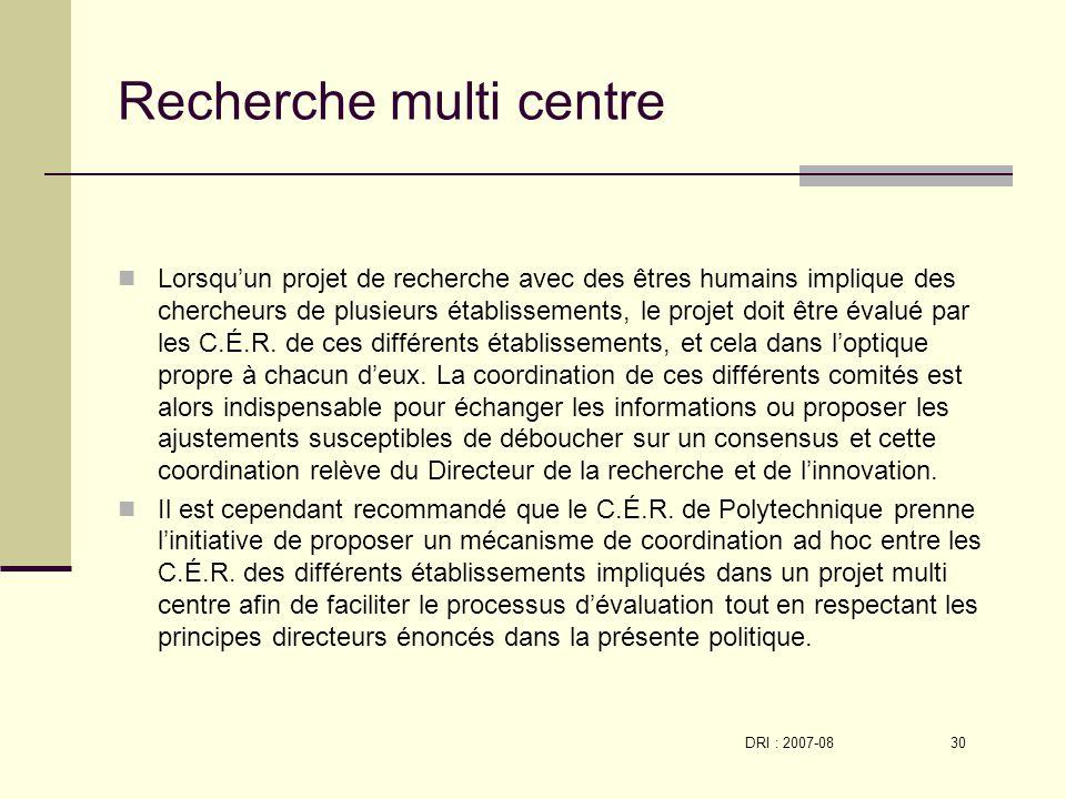 DRI : 2007-08 30 Recherche multi centre Lorsquun projet de recherche avec des êtres humains implique des chercheurs de plusieurs établissements, le projet doit être évalué par les C.É.R.
