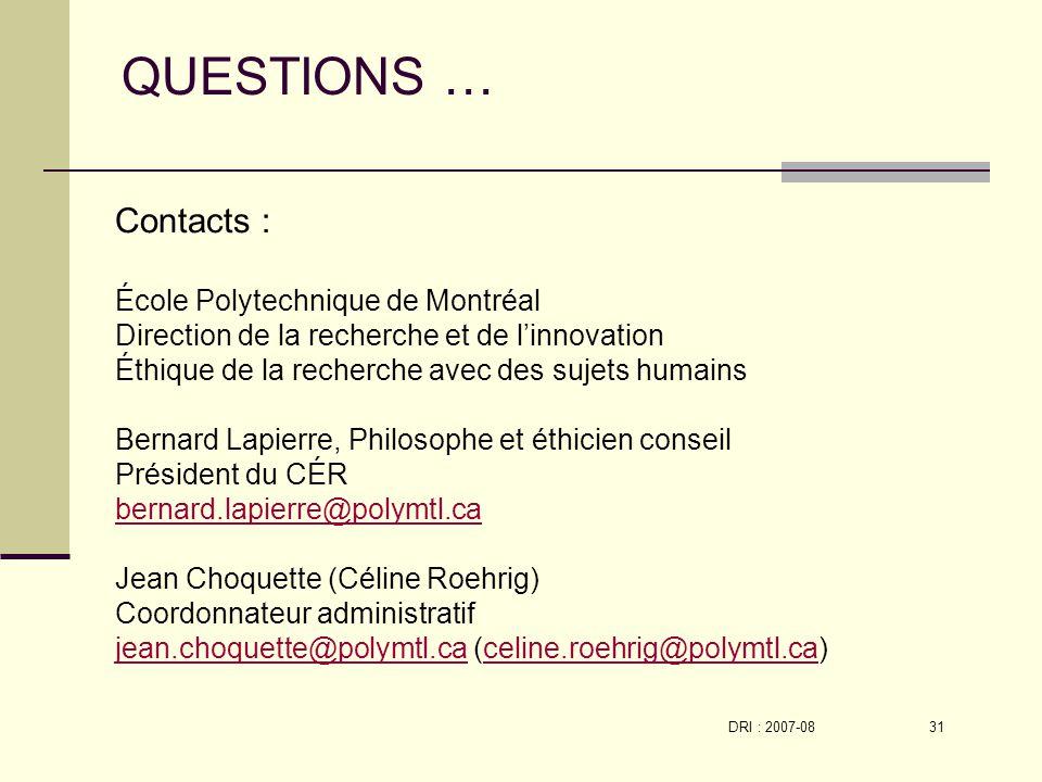 DRI : 2007-08 31 Contacts : École Polytechnique de Montréal Direction de la recherche et de linnovation Éthique de la recherche avec des sujets humains Bernard Lapierre, Philosophe et éthicien conseil Président du CÉR bernard.lapierre@polymtl.ca Jean Choquette (Céline Roehrig) Coordonnateur administratif jean.choquette@polymtl.cajean.choquette@polymtl.ca (celine.roehrig@polymtl.ca)celine.roehrig@polymtl.ca QUESTIONS …