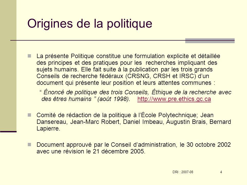 DRI : 2007-08 4 Origines de la politique La présente Politique constitue une formulation explicite et détaillée des principes et des pratiques pour les recherches impliquant des sujets humains.