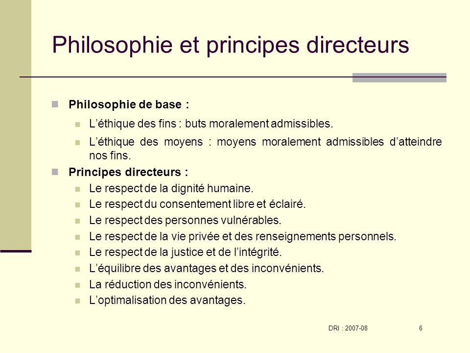 DRI : 2007-08 6 Philosophie et principes directeurs Philosophie de base : Léthique des fins : buts moralement admissibles.