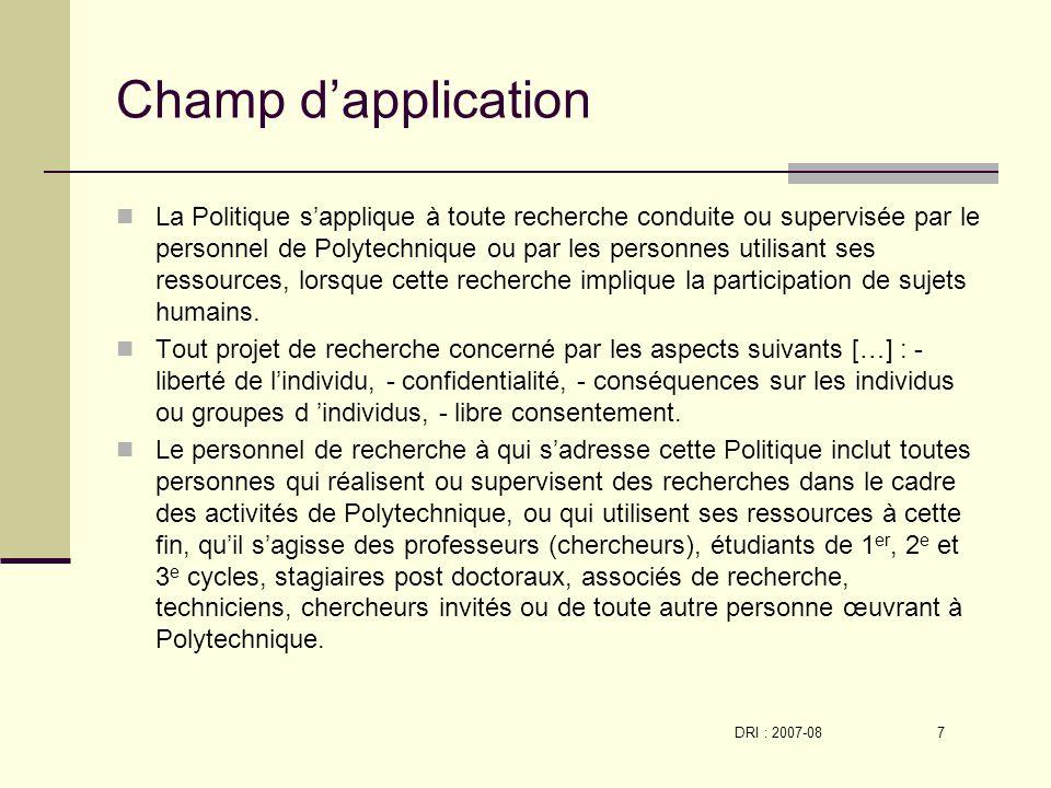 DRI : 2007-08 7 Champ dapplication La Politique sapplique à toute recherche conduite ou supervisée par le personnel de Polytechnique ou par les personnes utilisant ses ressources, lorsque cette recherche implique la participation de sujets humains.