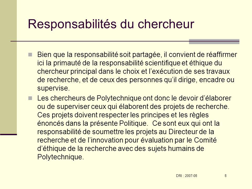 DRI : 2007-08 8 Responsabilités du chercheur Bien que la responsabilité soit partagée, il convient de réaffirmer ici la primauté de la responsabilité scientifique et éthique du chercheur principal dans le choix et lexécution de ses travaux de recherche, et de ceux des personnes quil dirige, encadre ou supervise.