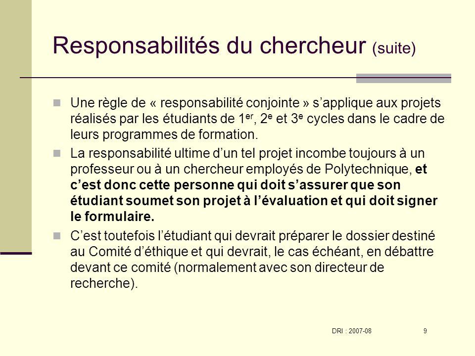 DRI : 2007-08 9 Responsabilités du chercheur (suite) Une règle de « responsabilité conjointe » sapplique aux projets réalisés par les étudiants de 1 er, 2 e et 3 e cycles dans le cadre de leurs programmes de formation.
