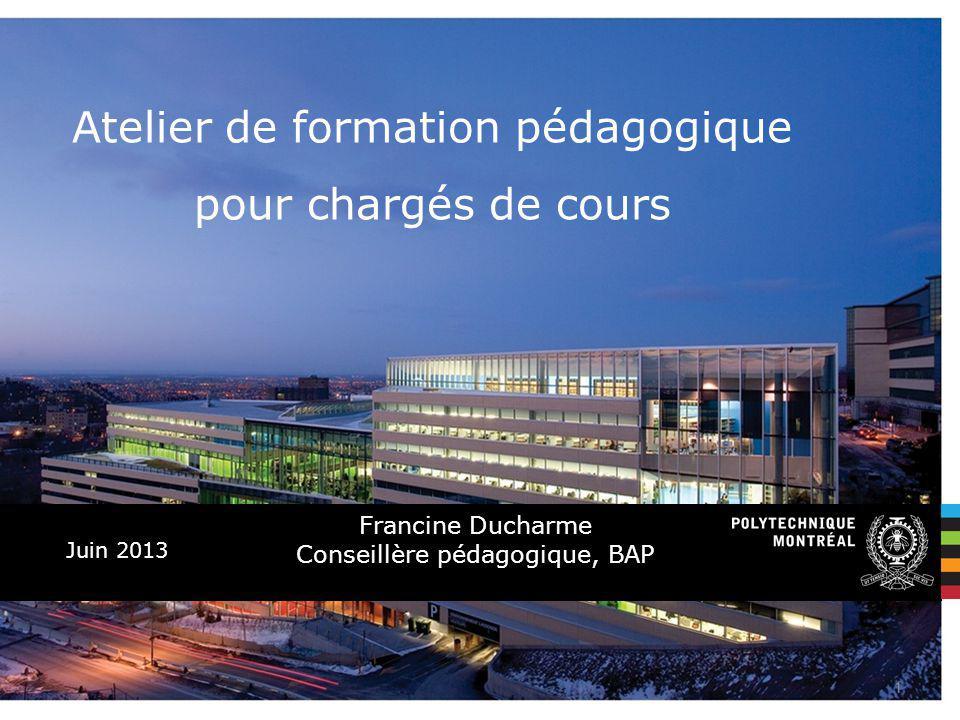 Juin 2013 Atelier de formation pédagogique pour chargés de cours Francine Ducharme Conseillère pédagogique, BAP 1