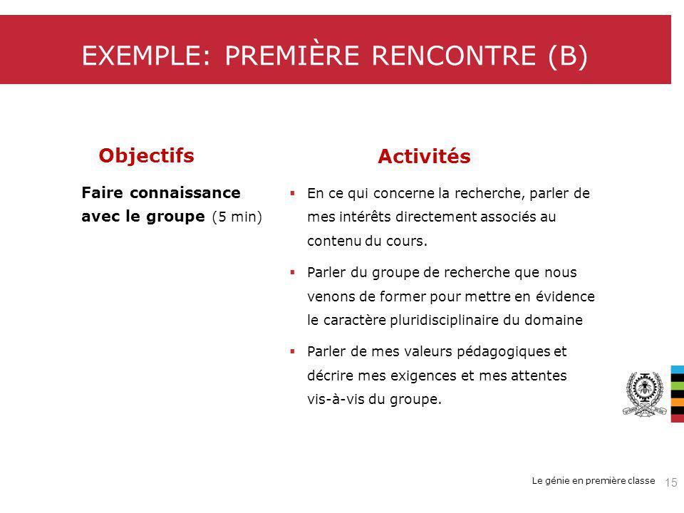 Le génie en première classe EXEMPLE: PREMIÈRE RENCONTRE (B) Objectifs Faire connaissance avec le groupe (5 min) Activités En ce qui concerne la recherche, parler de mes intérêts directement associés au contenu du cours.