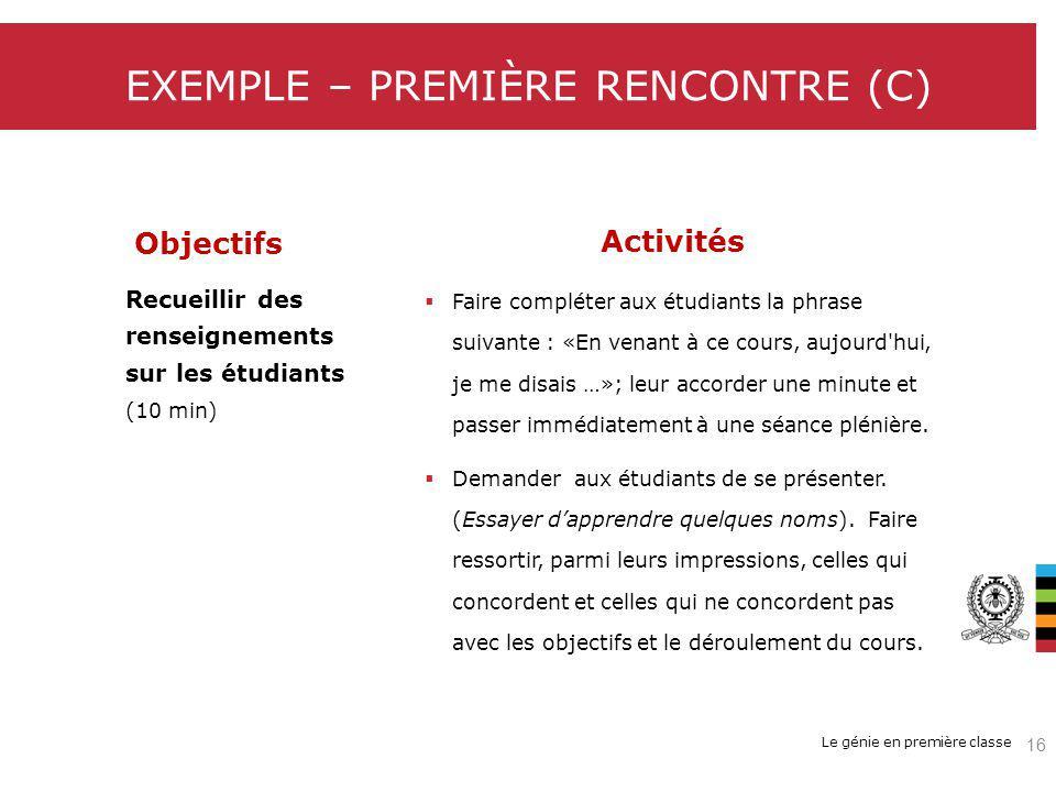 Le génie en première classe EXEMPLE – PREMIÈRE RENCONTRE (C) Objectifs Activités Recueillir des renseignements sur les étudiants (10 min) Faire compléter aux étudiants la phrase suivante : «En venant à ce cours, aujourd hui, je me disais …»; leur accorder une minute et passer immédiatement à une séance plénière.