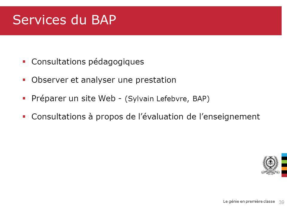 Le génie en première classe Services du BAP Consultations pédagogiques Observer et analyser une prestation Préparer un site Web - (Sylvain Lefebvre, BAP) Consultations à propos de lévaluation de lenseignement 39