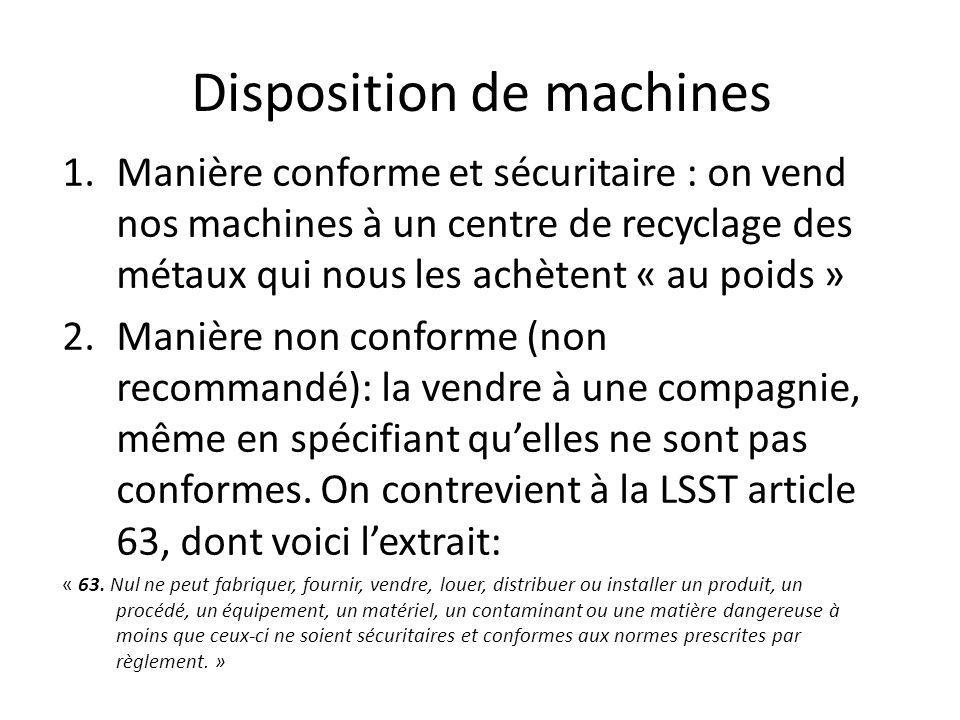 Disposition de machines 1.Manière conforme et sécuritaire : on vend nos machines à un centre de recyclage des métaux qui nous les achètent « au poids » 2.Manière non conforme (non recommandé): la vendre à une compagnie, même en spécifiant quelles ne sont pas conformes.