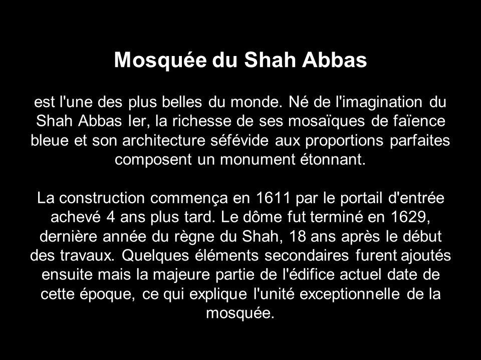 Mosquée du Shah Abbas est l'une des plus belles du monde. Né de l'imagination du Shah Abbas Ier, la richesse de ses mosaïques de faïence bleue et son