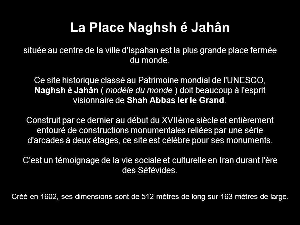 La Place Naghsh é Jahân située au centre de la ville d'Ispahan est la plus grande place fermée du monde. Ce site historique classé au Patrimoine mondi