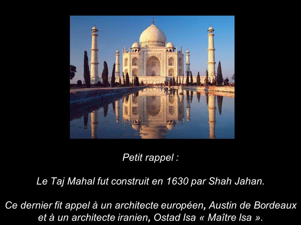 Petit rappel : Le Taj Mahal fut construit en 1630 par Shah Jahan. Ce dernier fit appel à un architecte européen, Austin de Bordeaux et à un architecte