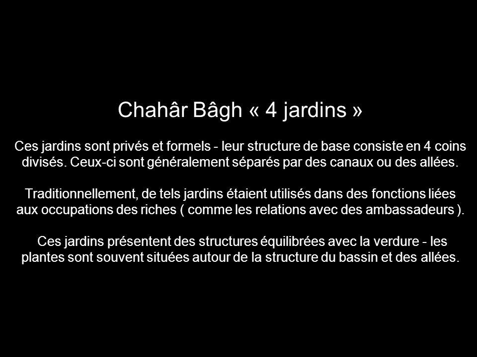 Chahâr Bâgh « 4 jardins » Ces jardins sont privés et formels - leur structure de base consiste en 4 coins divisés. Ceux-ci sont généralement séparés p