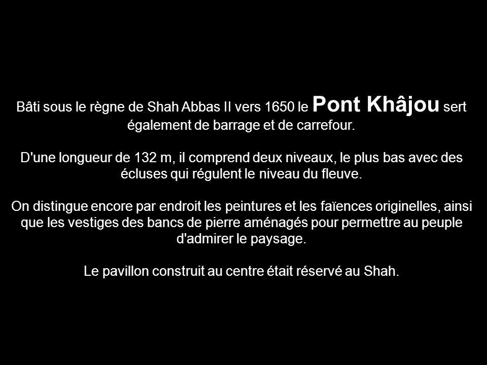 Bâti sous le règne de Shah Abbas II vers 1650 le Pont Khâjou sert également de barrage et de carrefour. D'une longueur de 132 m, il comprend deux nive