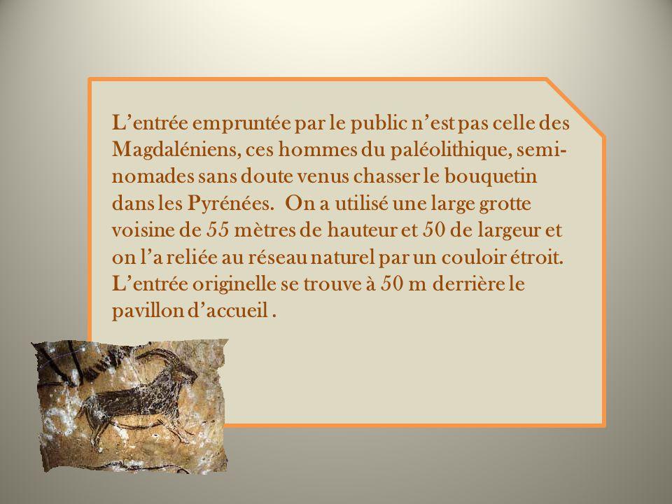 Lentrée empruntée par le public nest pas celle des Magdaléniens, ces hommes du paléolithique, semi- nomades sans doute venus chasser le bouquetin dans les Pyrénées.