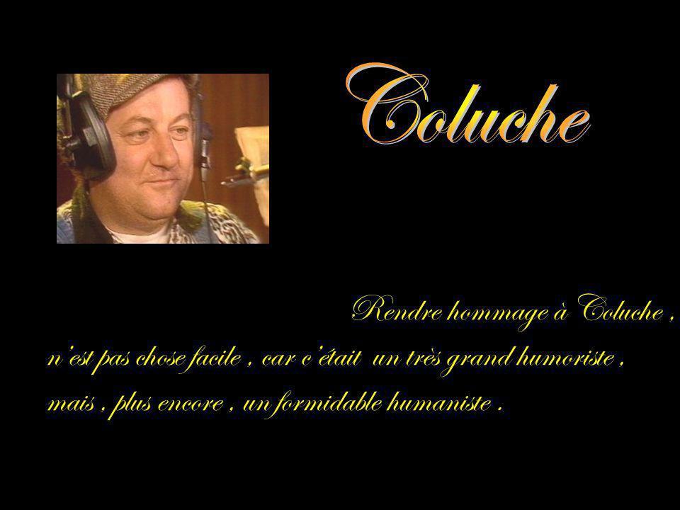 Rendre hommage à Coluche, nest pas chose facile, car cétait un très grand humoriste, mais, plus encore, un formidable humaniste.