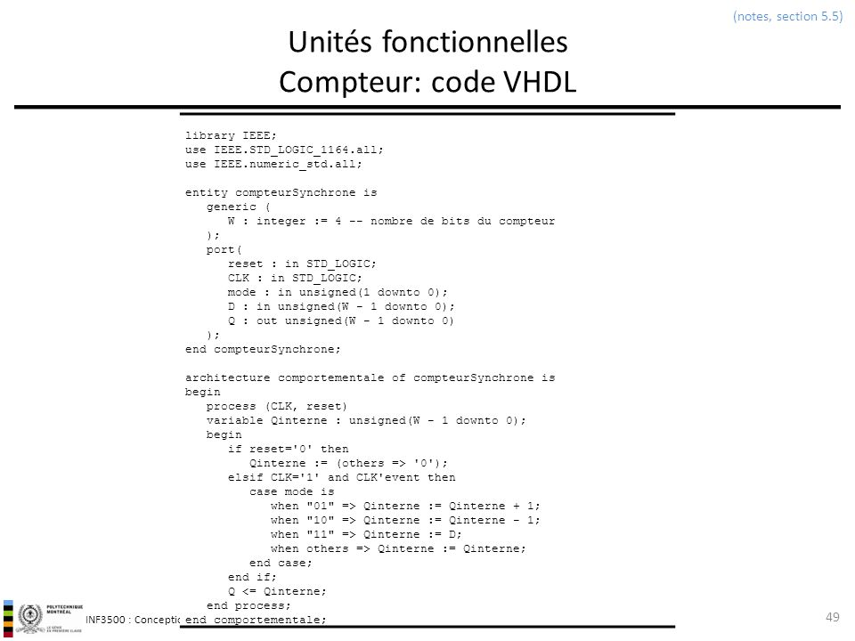 INF3500 : Conception et implémentation de systèmes numériques Unités fonctionnelles Compteur: code VHDL 49 (notes, section 5.5) library IEEE; use IEEE.STD_LOGIC_1164.all; use IEEE.numeric_std.all; entity compteurSynchrone is generic ( W : integer := 4 -- nombre de bits du compteur ); port( reset : in STD_LOGIC; CLK : in STD_LOGIC; mode : in unsigned(1 downto 0); D : in unsigned(W - 1 downto 0); Q : out unsigned(W - 1 downto 0) ); end compteurSynchrone; architecture comportementale of compteurSynchrone is begin process (CLK, reset) variable Qinterne : unsigned(W - 1 downto 0); begin if reset= 0 then Qinterne := (others => 0 ); elsif CLK= 1 and CLK event then case mode is when 01 => Qinterne := Qinterne + 1; when 10 => Qinterne := Qinterne - 1; when 11 => Qinterne := D; when others => Qinterne := Qinterne; end case; end if; Q <= Qinterne; end process; end comportementale;