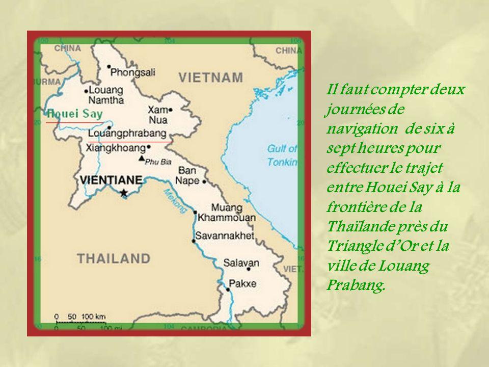 Il faut compter deux journées de navigation de six à sept heures pour effectuer le trajet entre Houei Say à la frontière de la Thaïlande près du Triangle dOr et la ville de Louang Prabang.