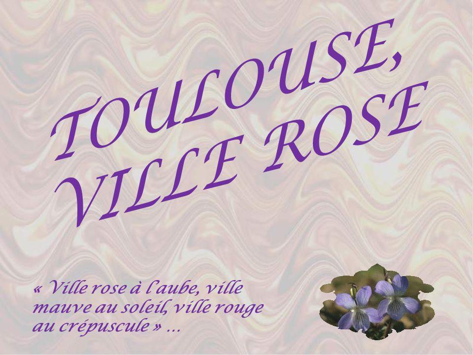 TOULOUSE, VILLE ROSE « Ville rose à laube, ville mauve au soleil, ville rouge au crépuscule » …