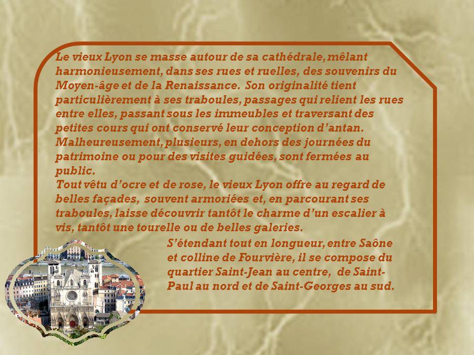 Le vieux Lyon se masse autour de sa cathédrale, mêlant harmonieusement, dans ses rues et ruelles, des souvenirs du Moyen-âge et de la Renaissance.