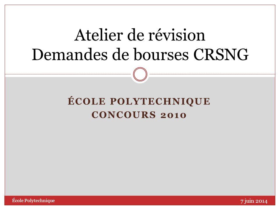 ÉCOLE POLYTECHNIQUE CONCOURS 2010 Atelier de révision Demandes de bourses CRSNG 7 juin 2014 École Polytechnique
