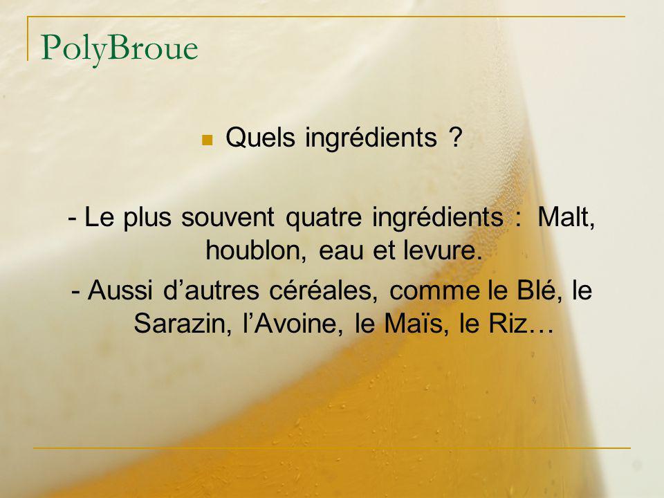 PolyBroue Quels ingrédients ? - Le plus souvent quatre ingrédients : Malt, houblon, eau et levure. - Aussi dautres céréales, comme le Blé, le Sarazin,