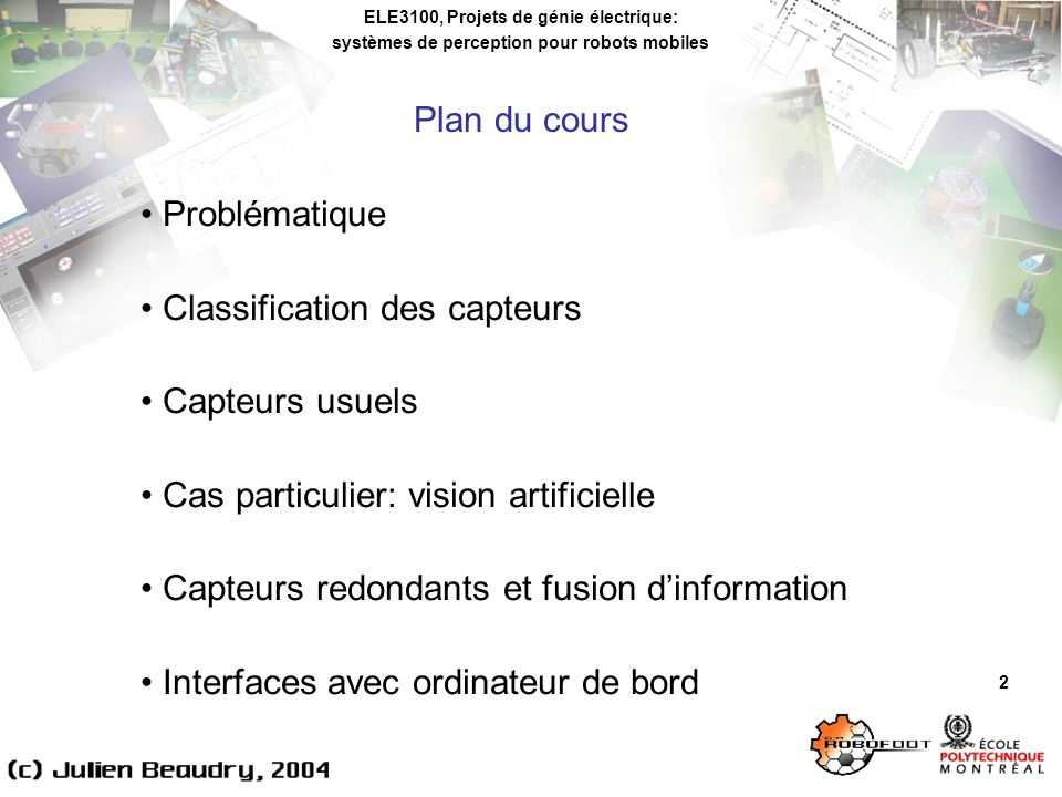 ELE3100, Projets de génie électrique: systèmes de perception pour robots mobiles Vision artificielle 63 Quelques outils de développement: CVIPtools: librairie doutils utiles au développement dapplications en vision artificielle (méthodes usuelles, interfaces de commande, etc.) (http://www.ee.siue.edu/CVIPtools/)http://www.ee.siue.edu/CVIPtools/ Mathworks Image Acquisition Toolbox et Image Processing Toolbox: permettent dacquisitionner des images provenant dune caméra et de faire différents traitements au sein de lenvironnement Matlab (http://www.mathworks.com/products/imaq/) (http://www.mathworks.com/products/image/)http://www.mathworks.com/products/imaq/http://www.mathworks.com/products/image/