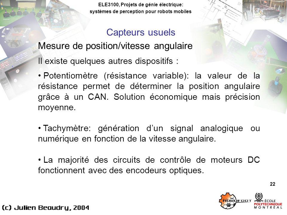 ELE3100, Projets de génie électrique: systèmes de perception pour robots mobiles 22 Mesure de position/vitesse angulaire Il existe quelques autres dispositifs : Potentiomètre (résistance variable): la valeur de la résistance permet de déterminer la position angulaire grâce à un CAN.