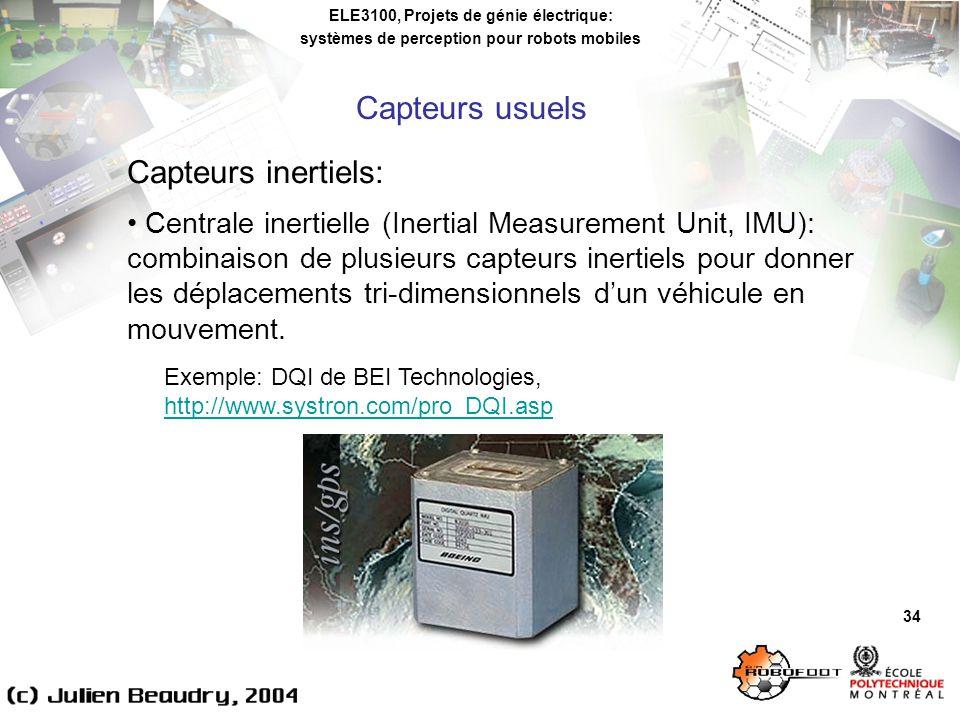 ELE3100, Projets de génie électrique: systèmes de perception pour robots mobiles 34 Capteurs inertiels: Centrale inertielle (Inertial Measurement Unit, IMU): combinaison de plusieurs capteurs inertiels pour donner les déplacements tri-dimensionnels dun véhicule en mouvement.