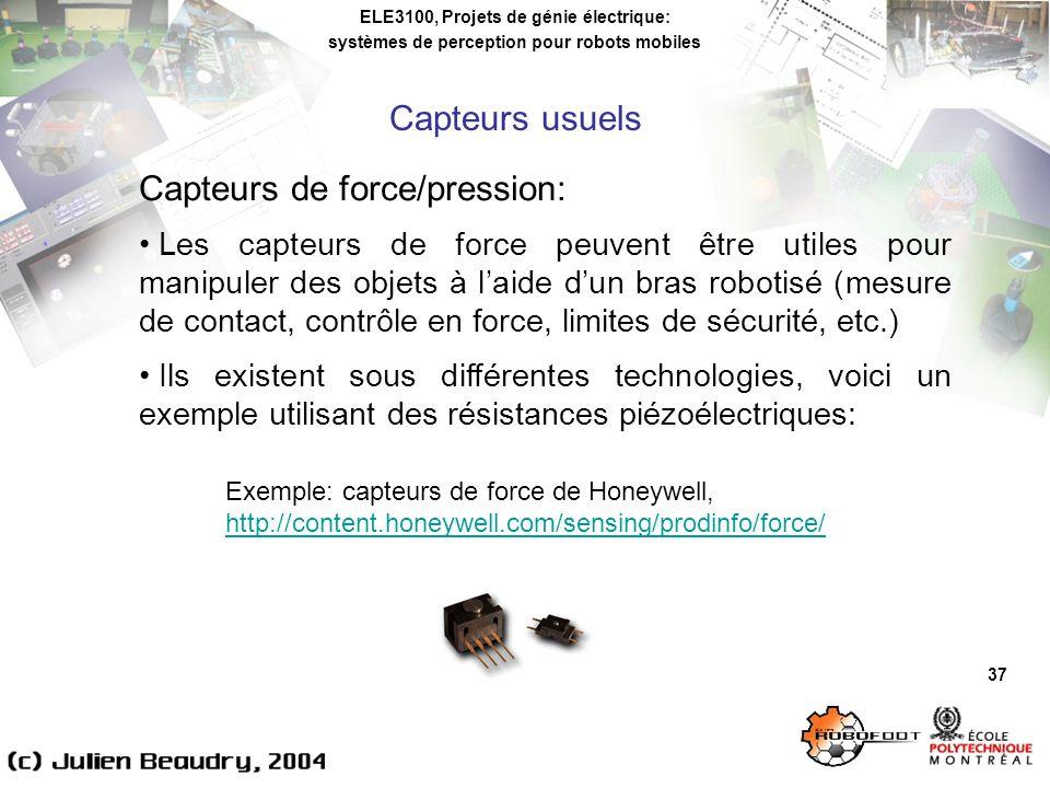 ELE3100, Projets de génie électrique: systèmes de perception pour robots mobiles 37 Capteurs de force/pression: Les capteurs de force peuvent être utiles pour manipuler des objets à laide dun bras robotisé (mesure de contact, contrôle en force, limites de sécurité, etc.) Ils existent sous différentes technologies, voici un exemple utilisant des résistances piézoélectriques: Capteurs usuels Exemple: capteurs de force de Honeywell, http://content.honeywell.com/sensing/prodinfo/force/