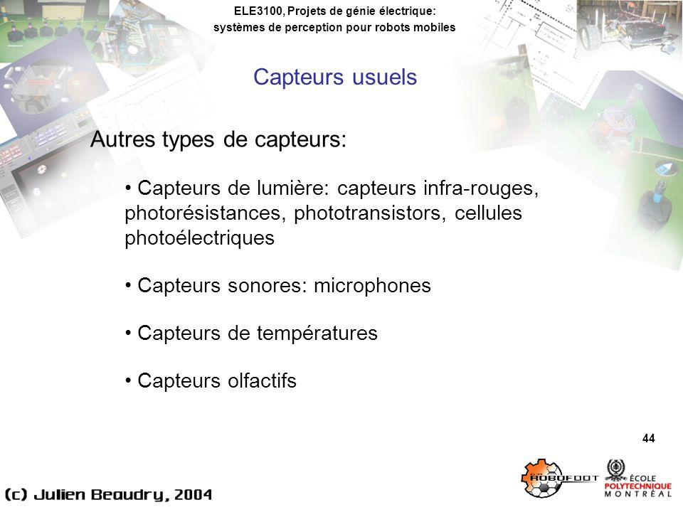 ELE3100, Projets de génie électrique: systèmes de perception pour robots mobiles 44 Autres types de capteurs: Capteurs de lumière: capteurs infra-rouges, photorésistances, phototransistors, cellules photoélectriques Capteurs sonores: microphones Capteurs de températures Capteurs olfactifs Capteurs usuels