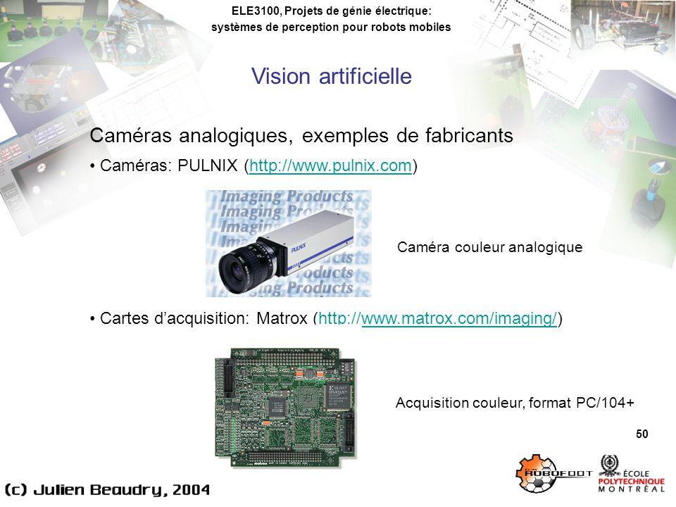 ELE3100, Projets de génie électrique: systèmes de perception pour robots mobiles Vision artificielle 50 Caméras analogiques, exemples de fabricants Caméras: PULNIX (http://www.pulnix.com)http://www.pulnix.com Cartes dacquisition: Matrox (http://www.matrox.com/imaging/)http://www.matrox.com/imaging/ Caméra couleur analogique Acquisition couleur, format PC/104+