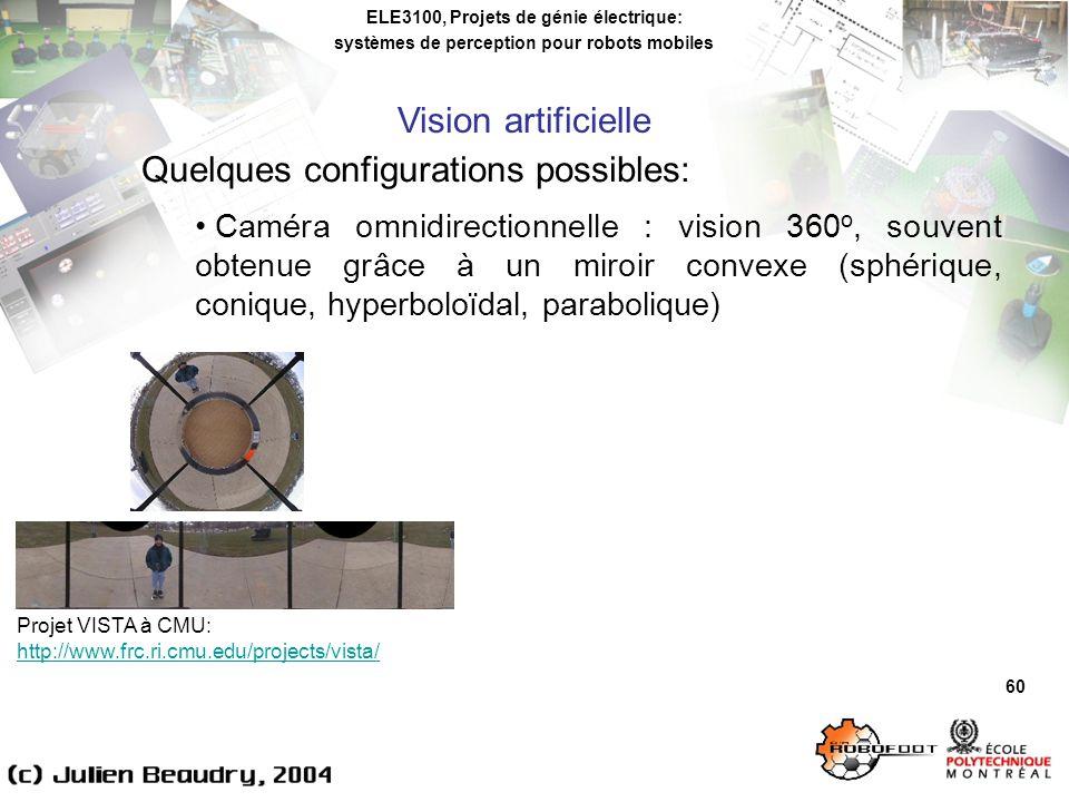 ELE3100, Projets de génie électrique: systèmes de perception pour robots mobiles Vision artificielle 60 Quelques configurations possibles: Caméra omnidirectionnelle : vision 360 o, souvent obtenue grâce à un miroir convexe (sphérique, conique, hyperboloïdal, parabolique) Projet VISTA à CMU: http://www.frc.ri.cmu.edu/projects/vista/