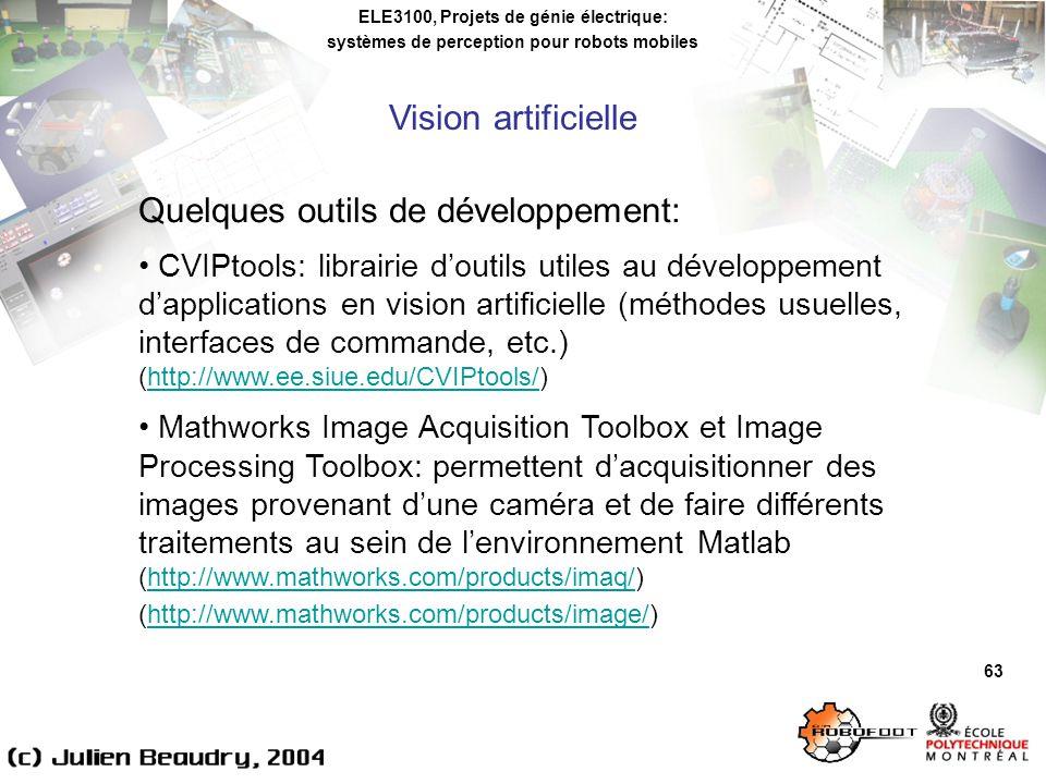 ELE3100, Projets de génie électrique: systèmes de perception pour robots mobiles Vision artificielle 63 Quelques outils de développement: CVIPtools: librairie doutils utiles au développement dapplications en vision artificielle (méthodes usuelles, interfaces de commande, etc.) (http://www.ee.siue.edu/CVIPtools/)http://www.ee.siue.edu/CVIPtools/ Mathworks Image Acquisition Toolbox et Image Processing Toolbox: permettent dacquisitionner des images provenant dune caméra et de faire différents traitements au sein de lenvironnement Matlab (http://www.mathworks.com/products/imaq/) (http://www.mathworks.com/products/image/)http://www.mathworks.com/products/imaq/http://www.mathworks.com/products/image/
