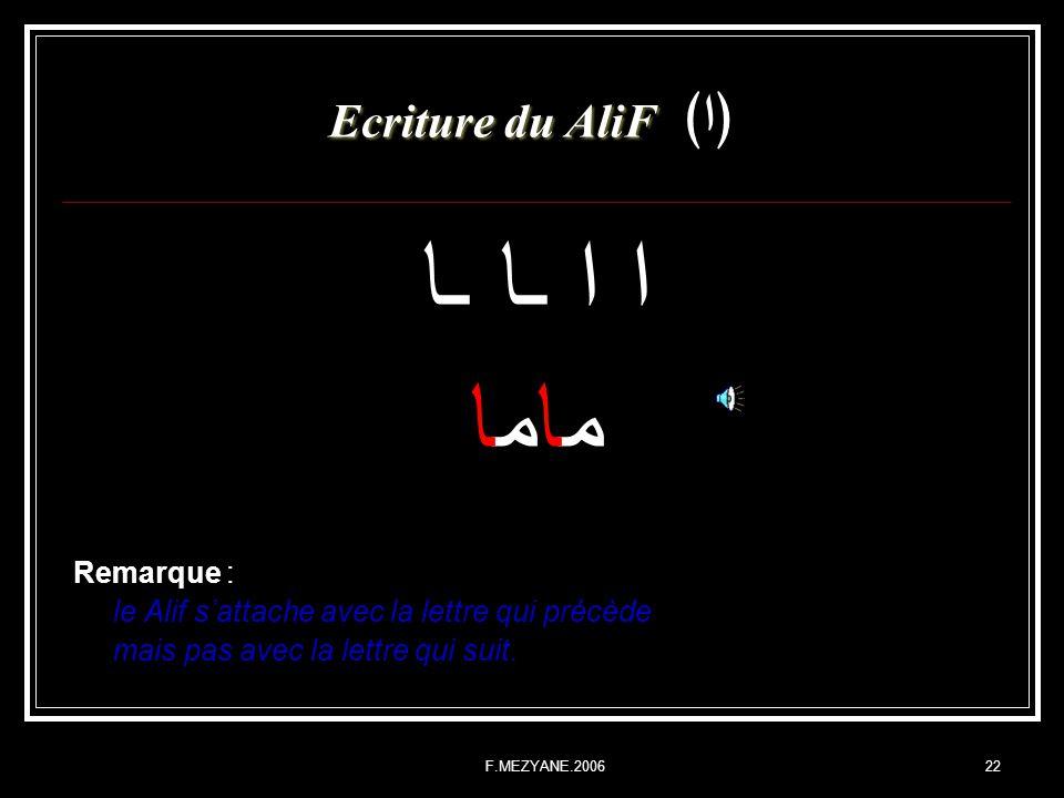 F.MEZYANE.200622 Ecriture du AliF Ecriture du AliFا ا ا ـا ـا ماما Remarque : le Alif sattache avec la lettre qui précède mais pas avec la lettre qui