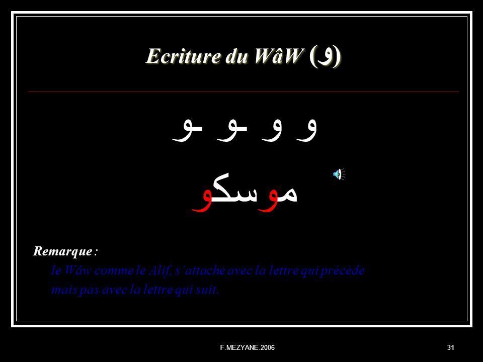 F.MEZYANE.200631 Ecriture du WâW ( و ) و و ـو ـو موسكو Remarque : le Wâw comme le Alif, sattache avec la lettre qui précède mais pas avec la lettre qu